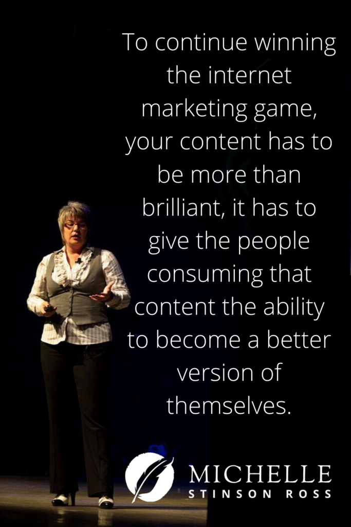 To continue winning the internet marketing game, your content has to be more than brilliant, it has to give the people consuming that content the ability to become a better version of themselves.